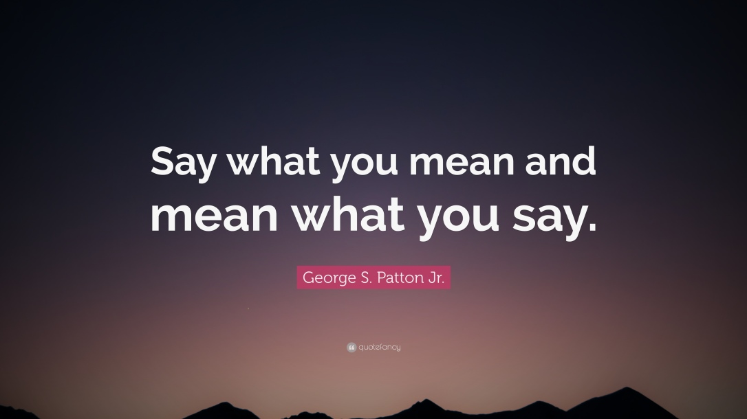 1861380-George-S-Patton-Jr-Quote-Say-what-you-mean-and-mean-what-you-say