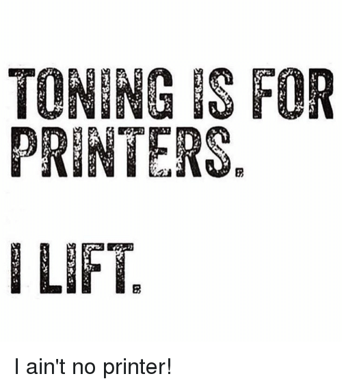 toning-is-for-printers-i-lift-i-aint-no-printer-16500518